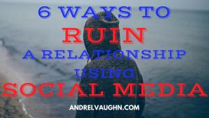 6 Ways to Ruin a Relationship Using Social Media