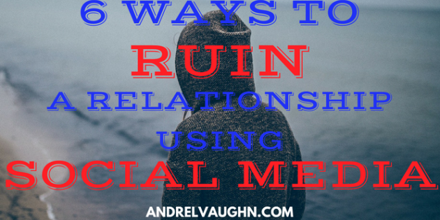 6 Ways to Ruin a Relationship Using Social Media
