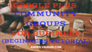 Google Plus Community Groups for Business (Beginners Tutorial)